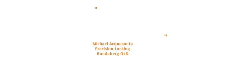""" Love this shop! Excellent service & advise from people that actually install! That's the real difference between a salesman working for commission and a company that really stands behind their products. We'll done Tony & Glenn, keep up the great work! "" Michael Acquasanta Precision Locking Bundaberg QLD"